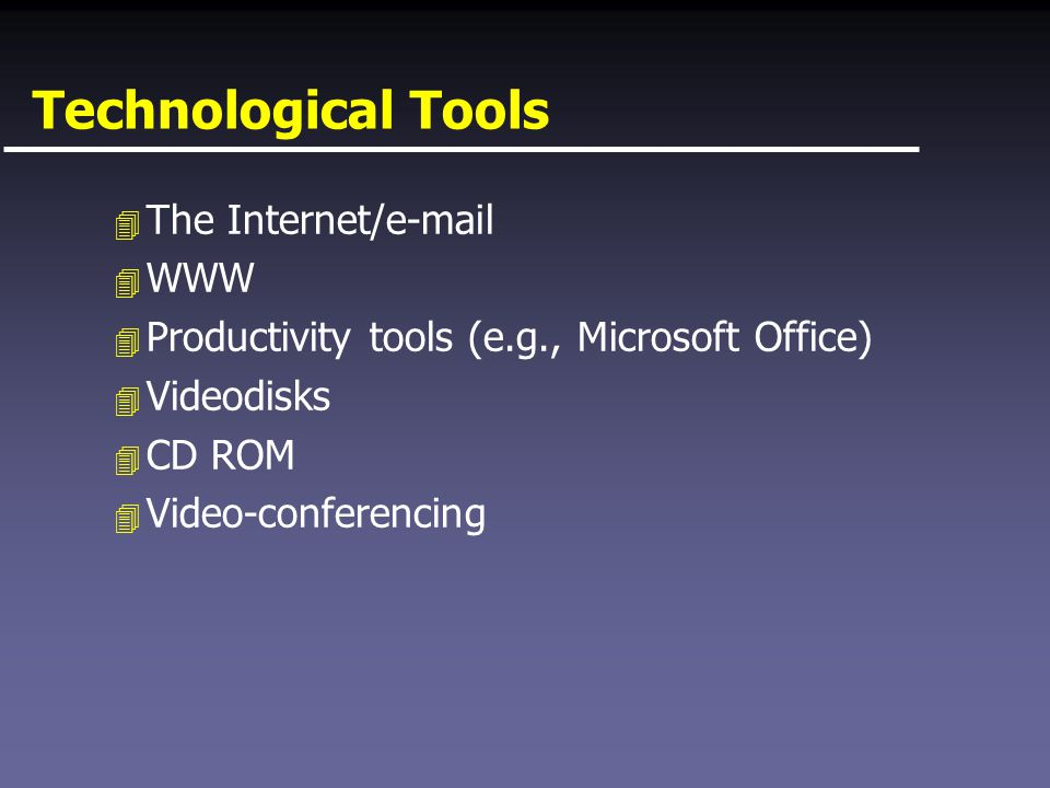 Technological Tools 4 The Internet/e-mail 4 WWW 4 Productivity tools (e.g., Microsoft Office) 4 Videodisks 4 CD ROM 4 Video-conferencing