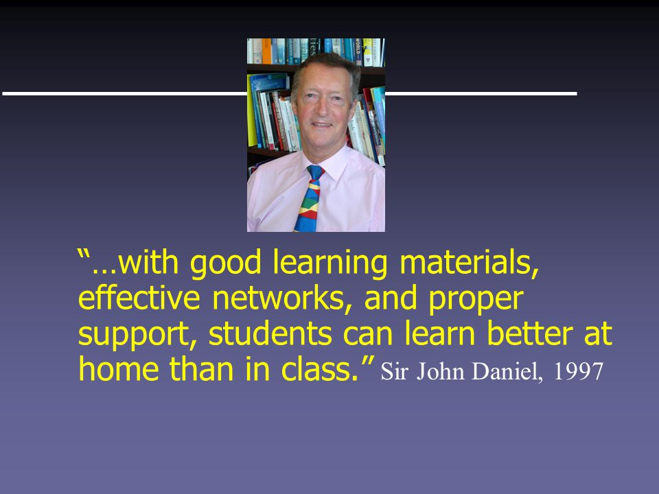 …with good learning materials, effective networks, and proper support, students can learn better at home than in class. Sir John Daniel, 1997