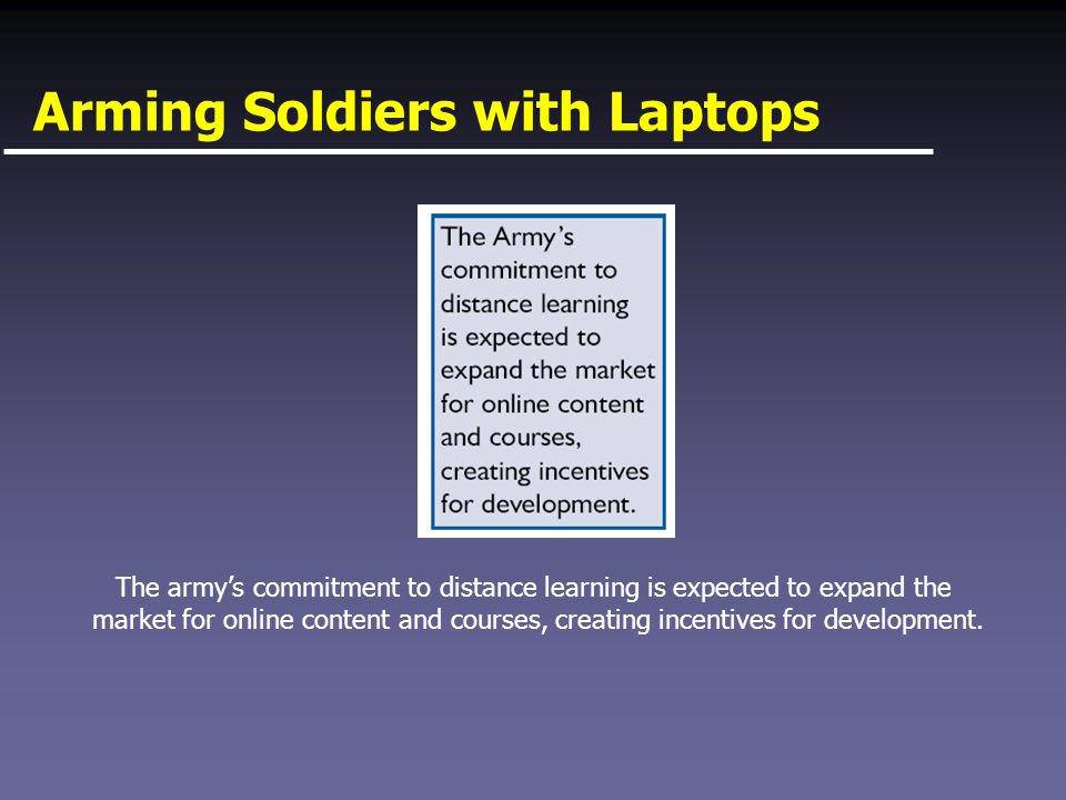 Arming Soldiers with Laptops The army's commitment to distance learning is expected to expand the market for online content and courses, creating incentives for development.
