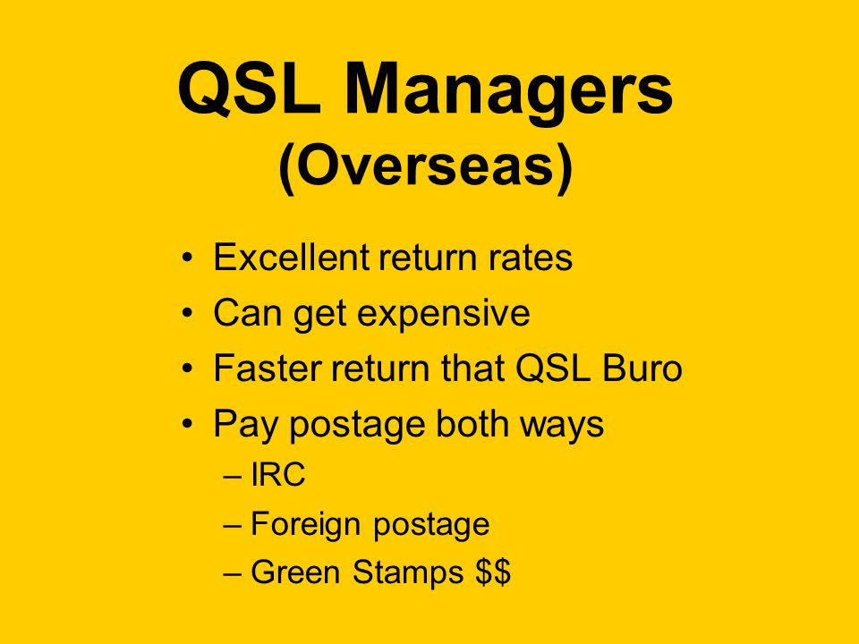 QSL Managers (Overseas) Excellent return rates Can get expensive Faster return that QSL Buro Pay postage both ways –IRC –Foreign postage –Green Stamps $$