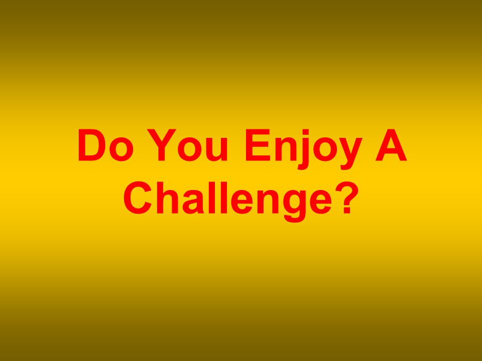 Do You Enjoy A Challenge