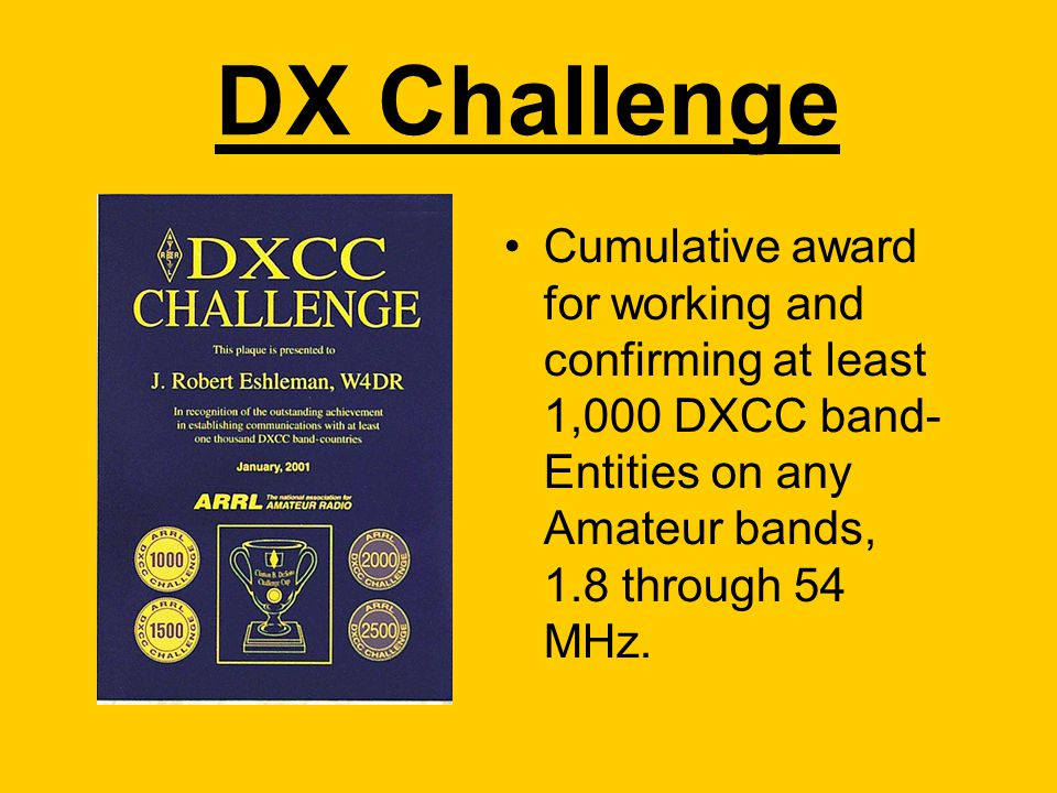 DX Challenge Cumulative award for working and confirming at least 1,000 DXCC band- Entities on any Amateur bands, 1.8 through 54 MHz.