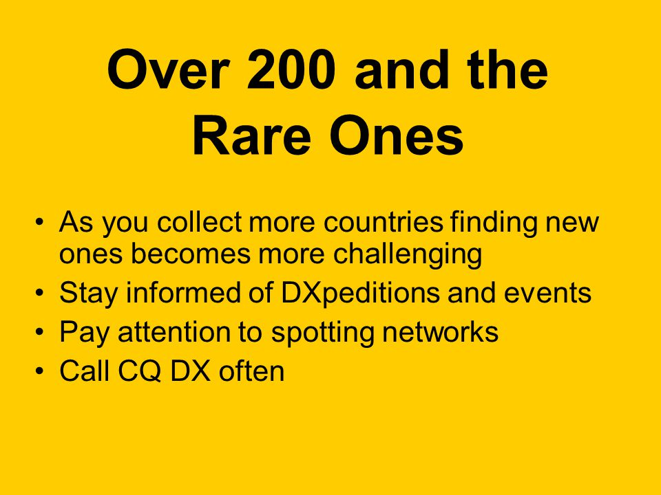 Over 200 and the Rare Ones As you collect more countries finding new ones becomes more challenging Stay informed of DXpeditions and events Pay attention to spotting networks Call CQ DX often