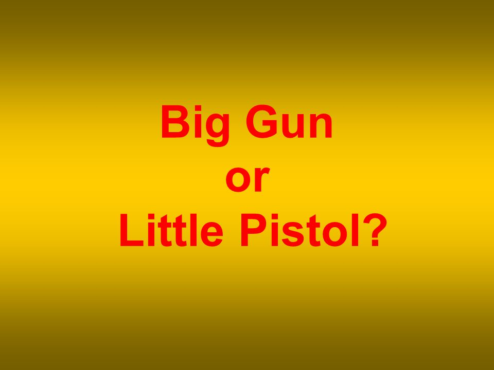 Big Gun or Little Pistol