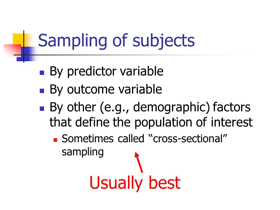 Sampling of subjects By predictor variable By outcome variable By other (e.g., demographic) factors that define the population of interest Sometimes c