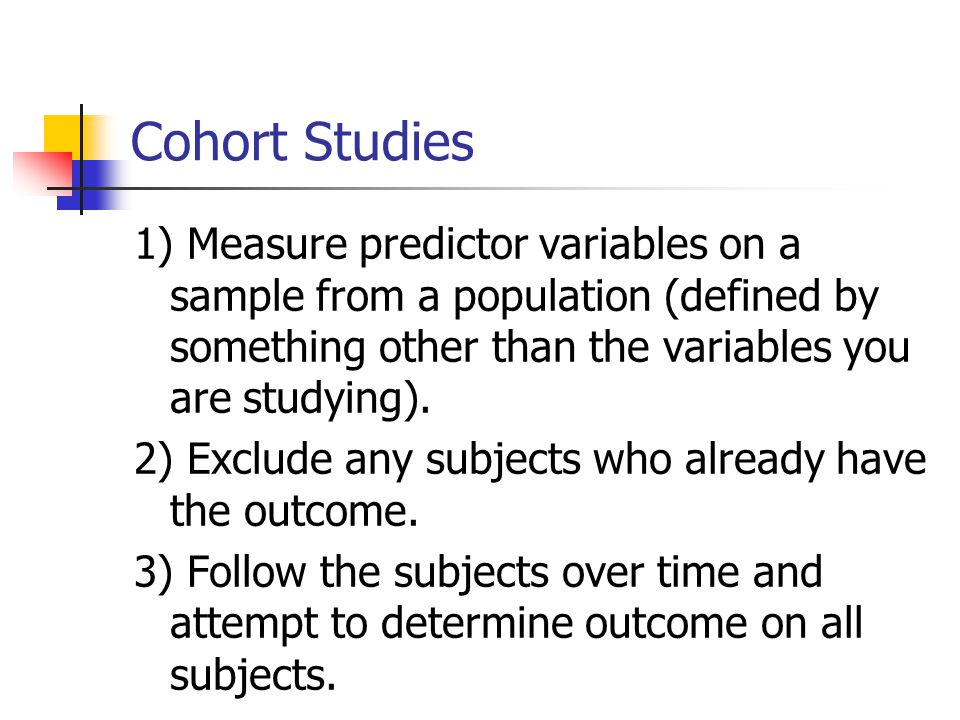Cohort Studies 1) Measure predictor variables on a sample from a population (defined by something other than the variables you are studying). 2) Exclu