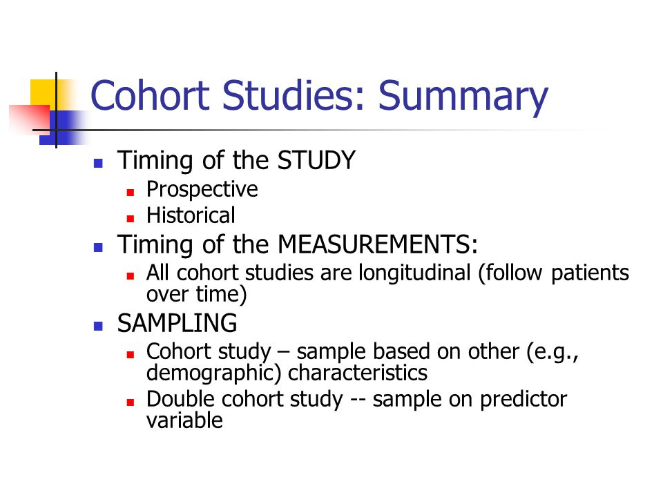 Cohort Studies: Summary Timing of the STUDY Prospective Historical Timing of the MEASUREMENTS: All cohort studies are longitudinal (follow patients ov