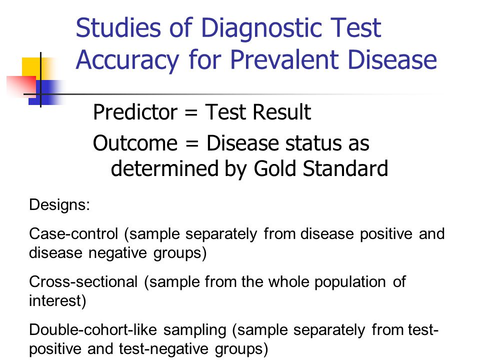 Studies of Diagnostic Test Accuracy for Prevalent Disease Predictor = Test Result Outcome = Disease status as determined by Gold Standard Designs: Cas