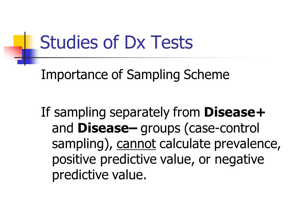 Studies of Dx Tests Importance of Sampling Scheme If sampling separately from Disease+ and Disease– groups (case-control sampling), cannot calculate p