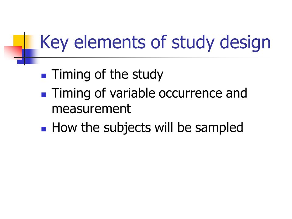 Key elements of study design Timing of the study Timing of variable occurrence and measurement How the subjects will be sampled