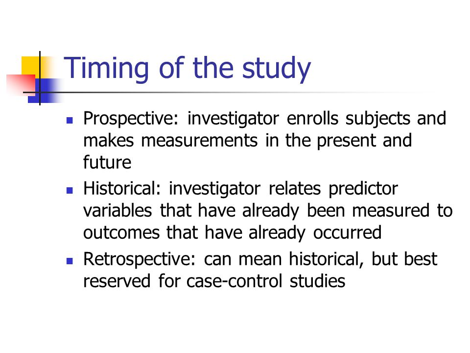 Timing of the study Prospective: investigator enrolls subjects and makes measurements in the present and future Historical: investigator relates predi