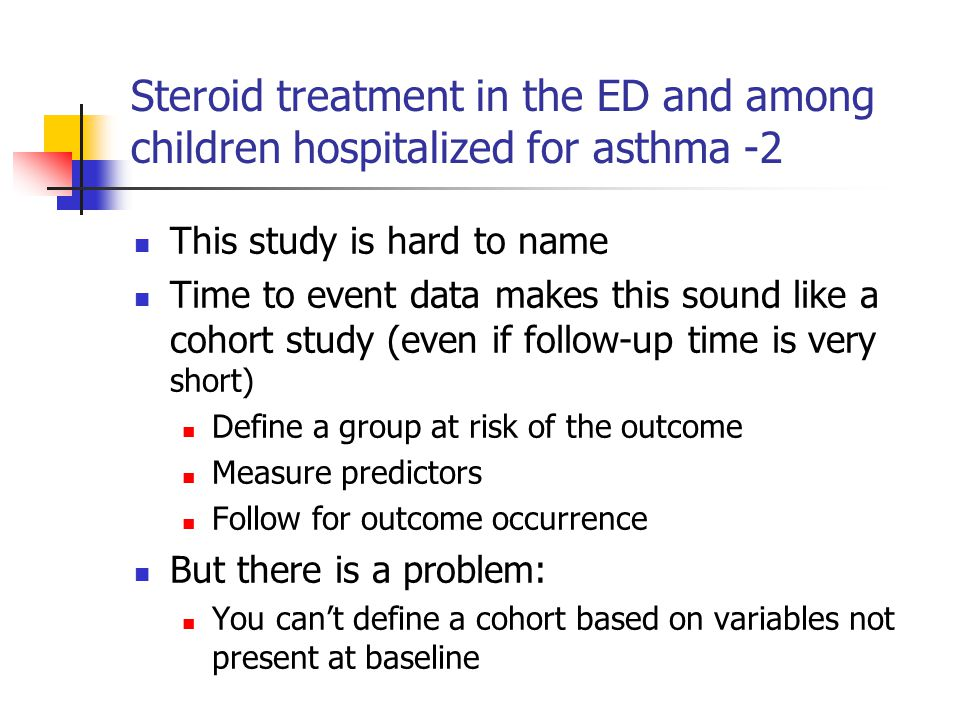 Steroid treatment in the ED and among children hospitalized for asthma -2 This study is hard to name Time to event data makes this sound like a cohort