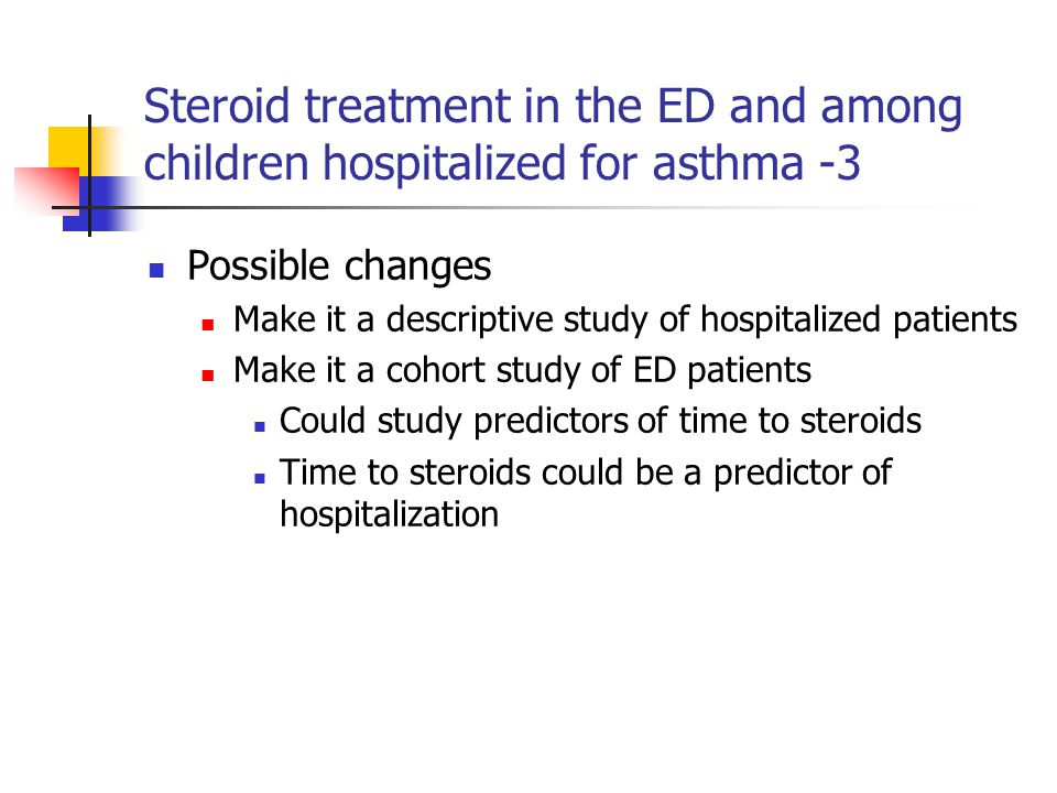 Steroid treatment in the ED and among children hospitalized for asthma -3 Possible changes Make it a descriptive study of hospitalized patients Make i