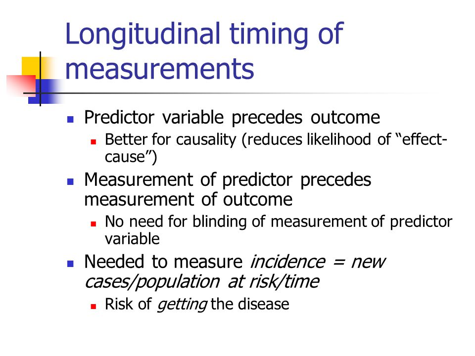 Cross-sectional timing of measurements Measurement of predictor and outcome at about the same time Causality may be more difficult to infer No loss to follow-up Can only measure prevalence = existing cases at one point in time/population at risk Prevalence = incidence x duration Risk of having the disease Not as good for causality