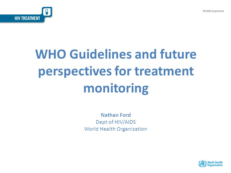 WHO Guidelines and future perspectives for treatment monitoring Nathan Ford Dept of HIV/AIDS World Health Organization