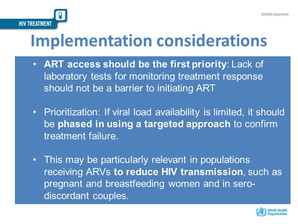 Implementation considerations ART access should be the first priority: Lack of laboratory tests for monitoring treatment response should not be a barrier to initiating ART Prioritization: If viral load availability is limited, it should be phased in using a targeted approach to confirm treatment failure.