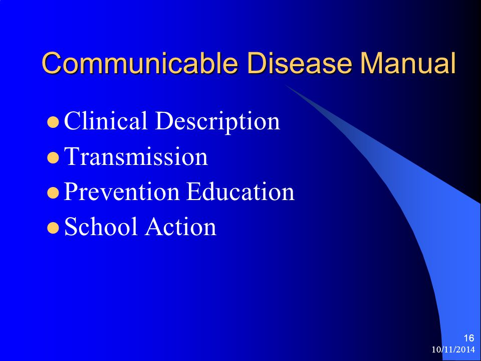 10/11/2014 16 Communicable Disease Manual Clinical Description Transmission Prevention Education School Action