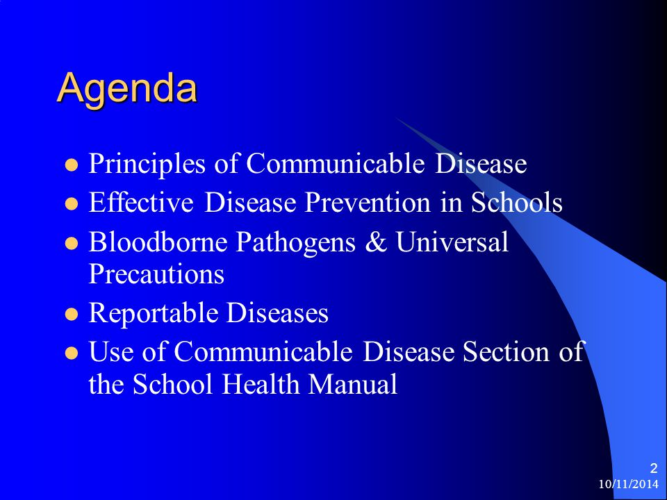 10/11/2014 2 Agenda Principles of Communicable Disease Effective Disease Prevention in Schools Bloodborne Pathogens & Universal Precautions Reportable Diseases Use of Communicable Disease Section of the School Health Manual