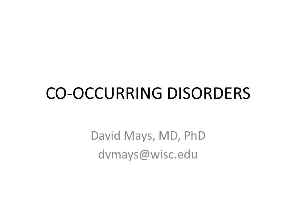 CO-OCCURRING DISORDERS David Mays, MD, PhD dvmays@wisc.edu
