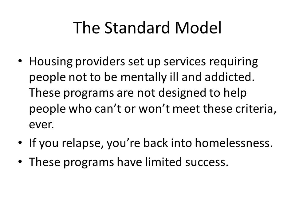 The Standard Model Housing providers set up services requiring people not to be mentally ill and addicted. These programs are not designed to help peo