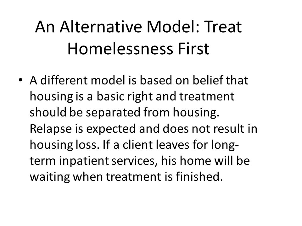 An Alternative Model: Treat Homelessness First A different model is based on belief that housing is a basic right and treatment should be separated fr
