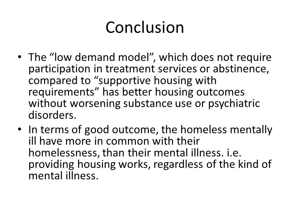"""Conclusion The """"low demand model"""", which does not require participation in treatment services or abstinence, compared to """"supportive housing with requ"""