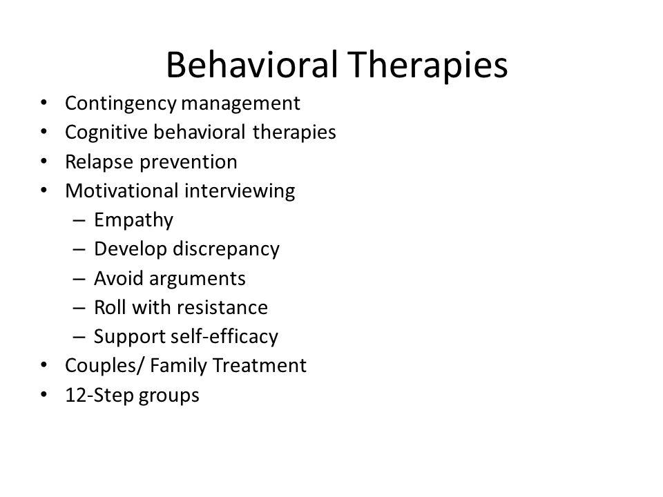 Behavioral Therapies Contingency management Cognitive behavioral therapies Relapse prevention Motivational interviewing – Empathy – Develop discrepanc