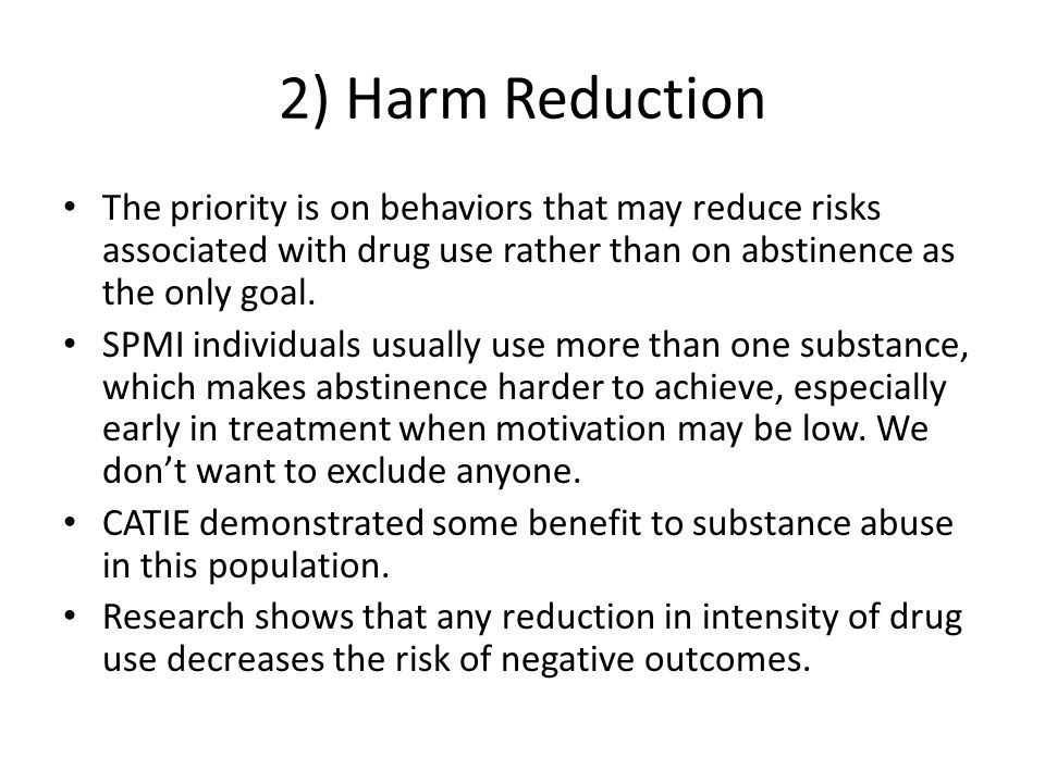 2) Harm Reduction The priority is on behaviors that may reduce risks associated with drug use rather than on abstinence as the only goal. SPMI individ