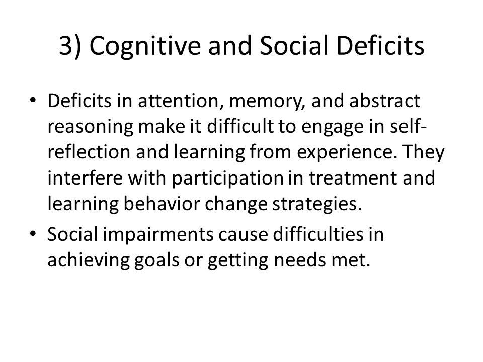 3) Cognitive and Social Deficits Deficits in attention, memory, and abstract reasoning make it difficult to engage in self- reflection and learning fr