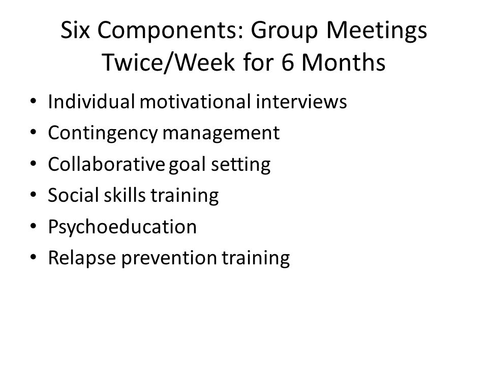 Six Components: Group Meetings Twice/Week for 6 Months Individual motivational interviews Contingency management Collaborative goal setting Social ski