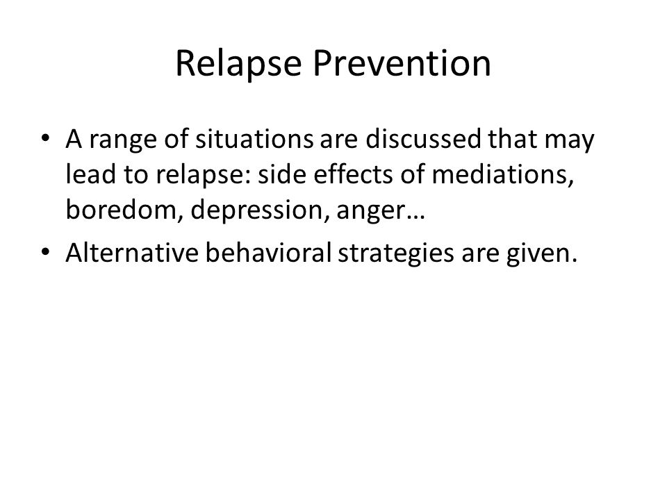 Relapse Prevention A range of situations are discussed that may lead to relapse: side effects of mediations, boredom, depression, anger… Alternative b