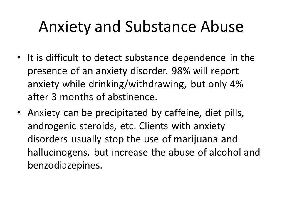 Anxiety and Substance Abuse It is difficult to detect substance dependence in the presence of an anxiety disorder. 98% will report anxiety while drink