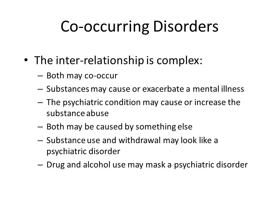 Co-occurring Disorders The inter-relationship is complex: – Both may co-occur – Substances may cause or exacerbate a mental illness – The psychiatric