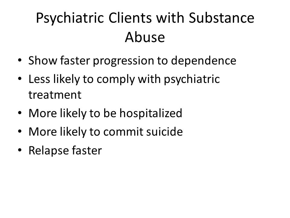Psychiatric Clients with Substance Abuse Show faster progression to dependence Less likely to comply with psychiatric treatment More likely to be hosp
