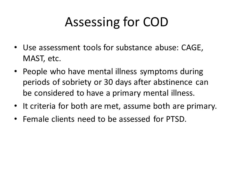 Assessing for COD Use assessment tools for substance abuse: CAGE, MAST, etc. People who have mental illness symptoms during periods of sobriety or 30