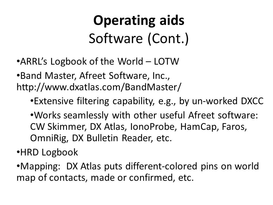 Operating aids Software (Cont.) ARRL's Logbook of the World – LOTW Band Master, Afreet Software, Inc., http://www.dxatlas.com/BandMaster/ Extensive filtering capability, e.g., by un-worked DXCC Works seamlessly with other useful Afreet software: CW Skimmer, DX Atlas, IonoProbe, HamCap, Faros, OmniRig, DX Bulletin Reader, etc.