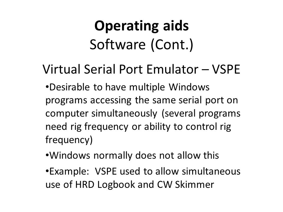 Operating aids Software (Cont.) Virtual Serial Port Emulator – VSPE Desirable to have multiple Windows programs accessing the same serial port on computer simultaneously (several programs need rig frequency or ability to control rig frequency) Windows normally does not allow this Example: VSPE used to allow simultaneous use of HRD Logbook and CW Skimmer
