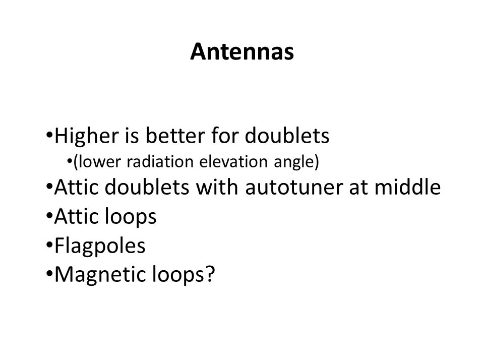 Antennas Higher is better for doublets (lower radiation elevation angle) Attic doublets with autotuner at middle Attic loops Flagpoles Magnetic loops