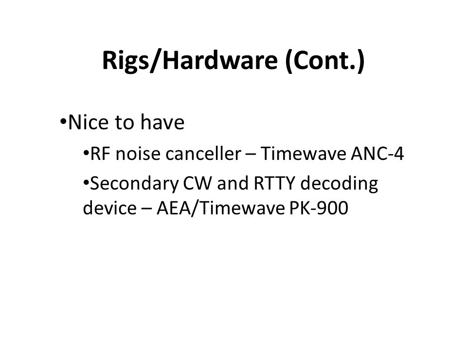 Rigs/Hardware (Cont.) Nice to have RF noise canceller – Timewave ANC-4 Secondary CW and RTTY decoding device – AEA/Timewave PK-900