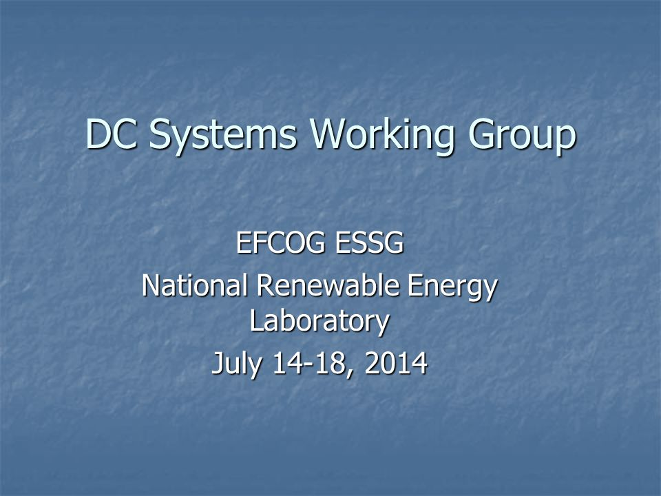 DC Systems Working Group EFCOG ESSG National Renewable Energy Laboratory July 14-18, 2014