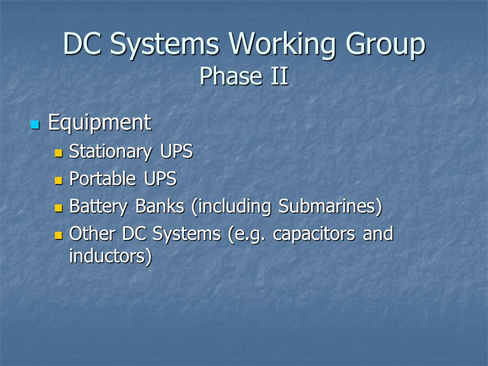 DC Systems Working Group Phase II Equipment Equipment Stationary UPS Stationary UPS Portable UPS Portable UPS Battery Banks (including Submarines) Battery Banks (including Submarines) Other DC Systems (e.g.