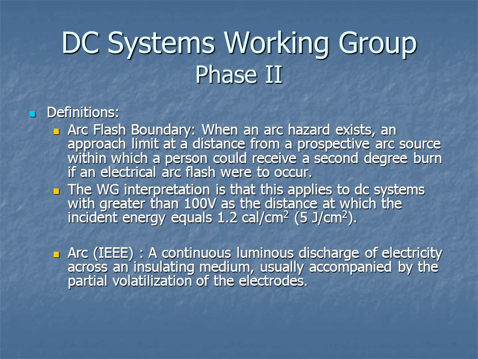 DC Systems Working Group Phase II Definitions: Definitions: Arc Flash Boundary: When an arc hazard exists, an approach limit at a distance from a prospective arc source within which a person could receive a second degree burn if an electrical arc flash were to occur.