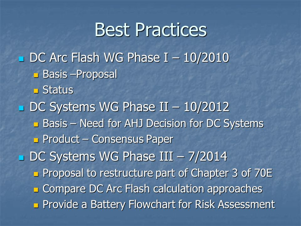 Best Practices DC Arc Flash WG Phase I – 10/2010 DC Arc Flash WG Phase I – 10/2010 Basis –Proposal Basis –Proposal Status Status DC Systems WG Phase II – 10/2012 DC Systems WG Phase II – 10/2012 Basis – Need for AHJ Decision for DC Systems Basis – Need for AHJ Decision for DC Systems Product – Consensus Paper Product – Consensus Paper DC Systems WG Phase III – 7/2014 DC Systems WG Phase III – 7/2014 Proposal to restructure part of Chapter 3 of 70E Proposal to restructure part of Chapter 3 of 70E Compare DC Arc Flash calculation approaches Compare DC Arc Flash calculation approaches Provide a Battery Flowchart for Risk Assessment Provide a Battery Flowchart for Risk Assessment