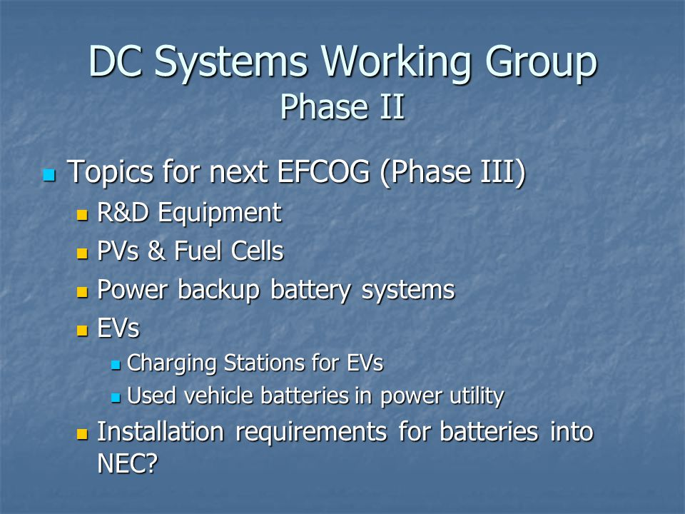 DC Systems Working Group Phase II Topics for next EFCOG (Phase III) Topics for next EFCOG (Phase III) R&D Equipment R&D Equipment PVs & Fuel Cells PVs & Fuel Cells Power backup battery systems Power backup battery systems EVs EVs Charging Stations for EVs Charging Stations for EVs Used vehicle batteries in power utility Used vehicle batteries in power utility Installation requirements for batteries into NEC.