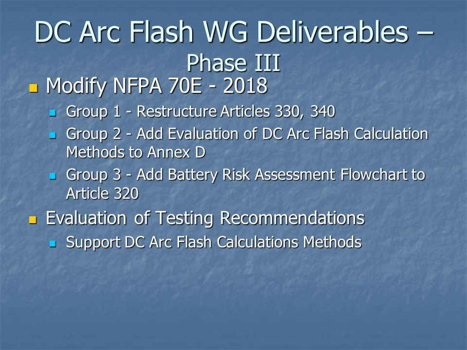 DC Arc Flash WG Deliverables – Phase III Modify NFPA 70E - 2018 Modify NFPA 70E - 2018 Group 1 - Restructure Articles 330, 340 Group 1 - Restructure Articles 330, 340 Group 2 - Add Evaluation of DC Arc Flash Calculation Methods to Annex D Group 2 - Add Evaluation of DC Arc Flash Calculation Methods to Annex D Group 3 - Add Battery Risk Assessment Flowchart to Article 320 Group 3 - Add Battery Risk Assessment Flowchart to Article 320 Evaluation of Testing Recommendations Evaluation of Testing Recommendations Support DC Arc Flash Calculations Methods Support DC Arc Flash Calculations Methods