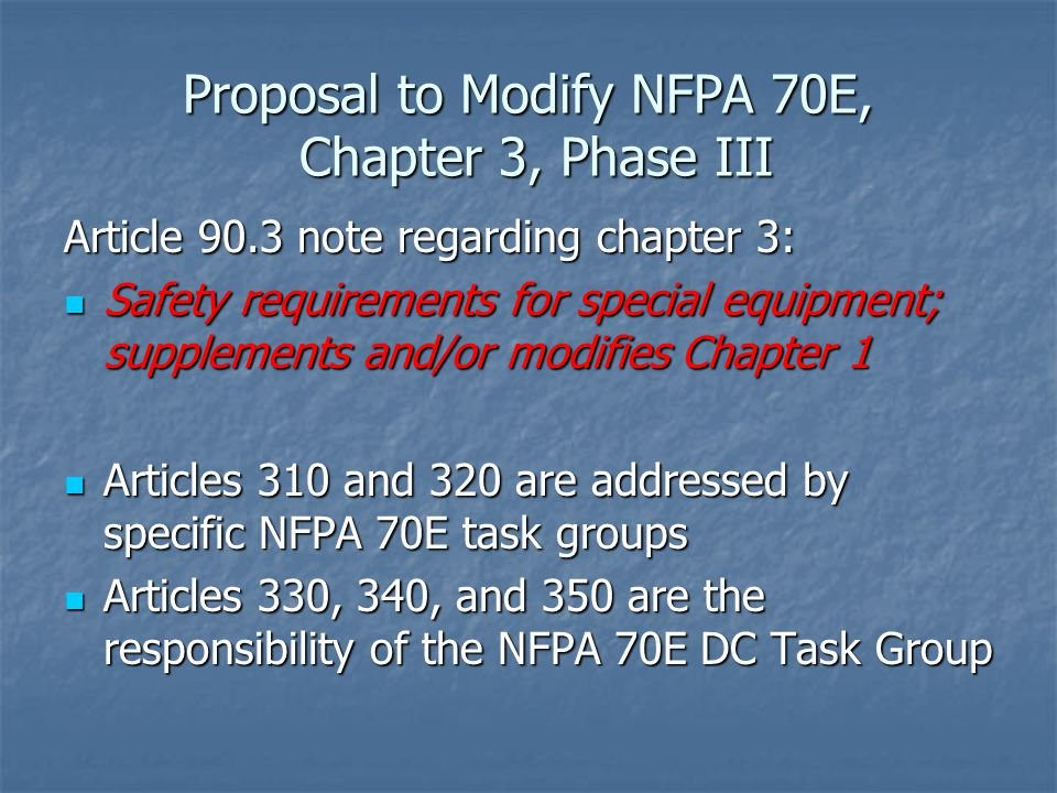Proposal to Modify NFPA 70E, Chapter 3, Phase III Article 90.3 note regarding chapter 3: Safety requirements for special equipment; supplements and/or modifies Chapter 1 Safety requirements for special equipment; supplements and/or modifies Chapter 1 Articles 310 and 320 are addressed by specific NFPA 70E task groups Articles 310 and 320 are addressed by specific NFPA 70E task groups Articles 330, 340, and 350 are the responsibility of the NFPA 70E DC Task Group Articles 330, 340, and 350 are the responsibility of the NFPA 70E DC Task Group