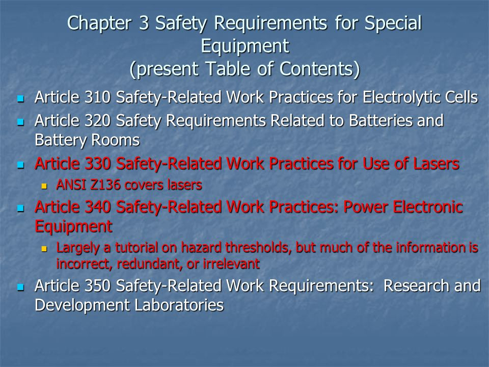 Chapter 3 Safety Requirements for Special Equipment (present Table of Contents) Article 310 Safety-Related Work Practices for Electrolytic Cells Article 310 Safety-Related Work Practices for Electrolytic Cells Article 320 Safety Requirements Related to Batteries and Battery Rooms Article 320 Safety Requirements Related to Batteries and Battery Rooms Article 330 Safety-Related Work Practices for Use of Lasers Article 330 Safety-Related Work Practices for Use of Lasers ANSI Z136 covers lasers ANSI Z136 covers lasers Article 340 Safety-Related Work Practices: Power Electronic Equipment Article 340 Safety-Related Work Practices: Power Electronic Equipment Largely a tutorial on hazard thresholds, but much of the information is incorrect, redundant, or irrelevant Largely a tutorial on hazard thresholds, but much of the information is incorrect, redundant, or irrelevant Article 350 Safety-Related Work Requirements: Research and Development Laboratories Article 350 Safety-Related Work Requirements: Research and Development Laboratories