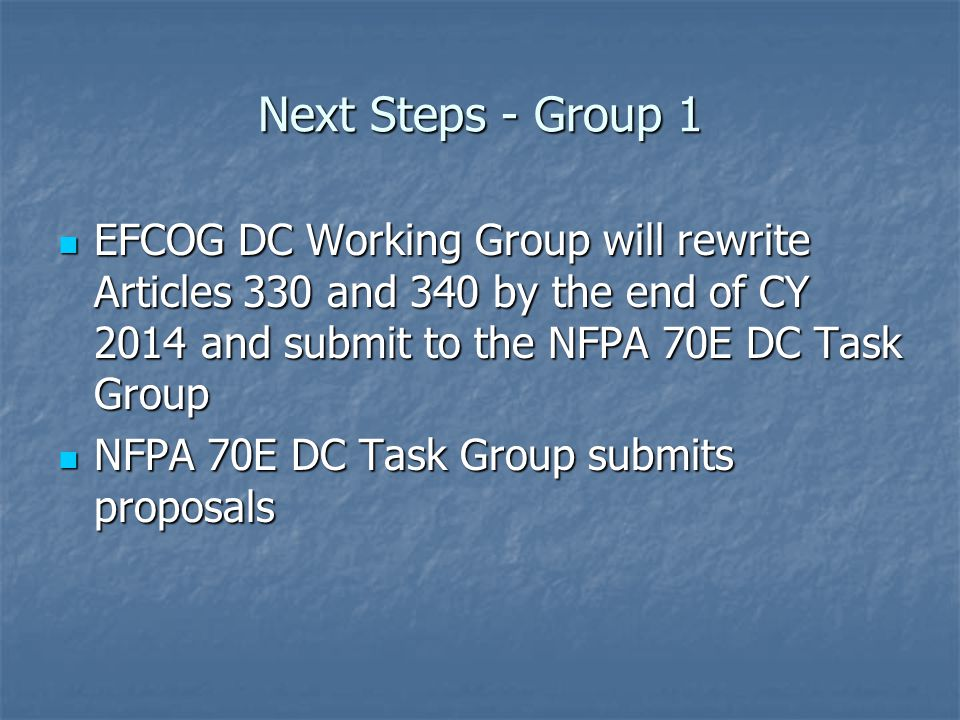 Next Steps - Group 1 EFCOG DC Working Group will rewrite Articles 330 and 340 by the end of CY 2014 and submit to the NFPA 70E DC Task Group EFCOG DC Working Group will rewrite Articles 330 and 340 by the end of CY 2014 and submit to the NFPA 70E DC Task Group NFPA 70E DC Task Group submits proposals NFPA 70E DC Task Group submits proposals