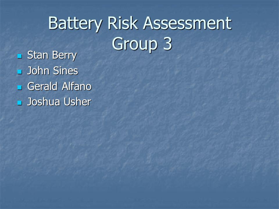 Battery Risk Assessment Group 3 Stan Berry Stan Berry John Sines John Sines Gerald Alfano Gerald Alfano Joshua Usher Joshua Usher