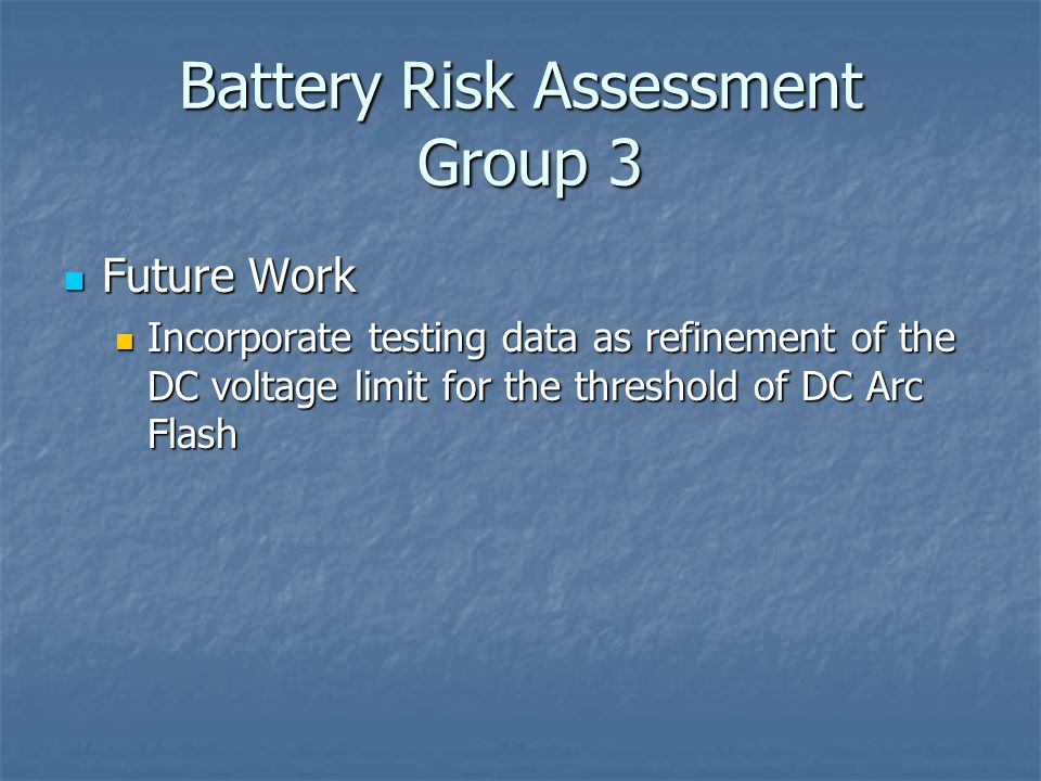 Battery Risk Assessment Group 3 Future Work Future Work Incorporate testing data as refinement of the DC voltage limit for the threshold of DC Arc Flash Incorporate testing data as refinement of the DC voltage limit for the threshold of DC Arc Flash